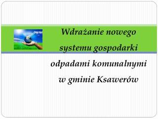 Wdra?anie nowego  systemu gospodarki  odpadami komunalnymi  w gminie Ksawer�w