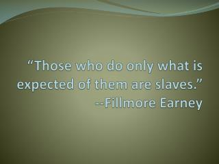 """Those who do only what is expected of them are slaves."" --Fillmore  Earney"