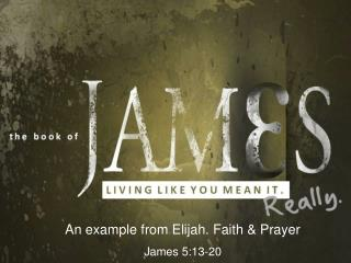 An example from Elijah. Faith & Prayer James 5:13-20