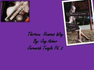 Thirteen  Reasons Why  By: Jay Asher  Jeremiah Teagle Pd. 2
