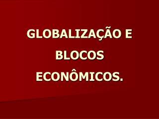 GLOBALIZAÇÃO E BLOCOS ECONÔMICOS.