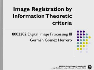 Image Registration by Information Theoretic criteria