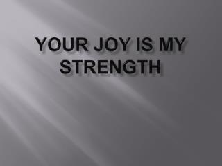 YOUR JOY IS MY STRENGTH