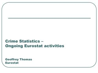Crime Statistics –  Ongoing Eurostat activities Geoffrey Thomas Eurostat
