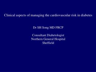 Clinical aspects of managing the cardiovascular risk in diabetes Dr SH Song MD FRCP
