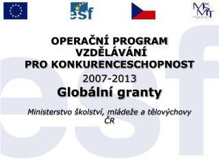 OPERAČNÍ PROGRAM  VZDĚLÁVÁNÍ  PRO KONKURENCESCHOPNOST 2007-2013 Globální granty