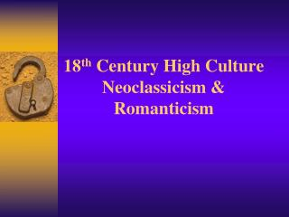 18 th  Century High Culture Neoclassicism & Romanticism