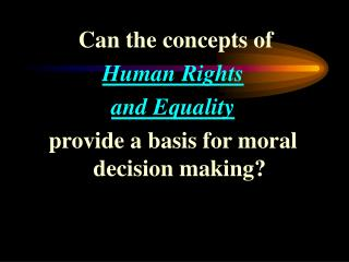 Can the concepts of  Human Rights  and Equality provide a basis for moral decision making?