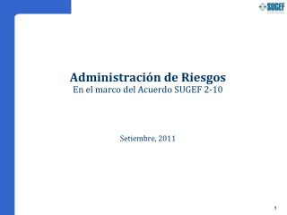 Administración de Riesgos En el marco del Acuerdo SUGEF 2-10 Setiembre, 2011