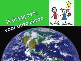 Ik draag zorg voor  onze  aarde