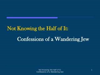 Not Knowing the Half of It: Confessions of a Wandering Jew