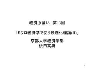 経済原論 IA  第 13 回 「ミクロ経済学で使う最適化理論 (II) 」 京都大学経済学部 依田高典