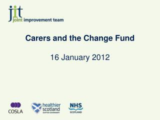 Carers and the Change Fund 16 January 2012