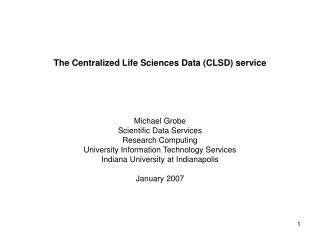 The Centralized Life Sciences Data (CLSD) service Michael Grobe Scientific Data Services