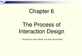 Chapter 6 The Process of Interaction Design Presented by: Amber Wendt, John Neal, Michael Willis