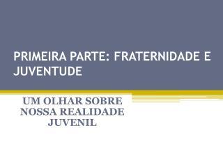 PRIMEIRA PARTE: FRATERNIDADE E JUVENTUDE