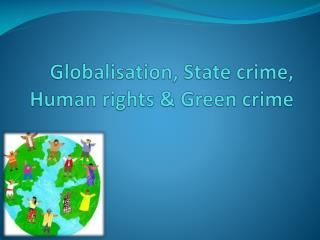 Globalisation, State crime, Human rights  Green crime