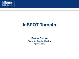 inSPOT Toronto Bruce Clarke Toronto Public Health April 5, 2012