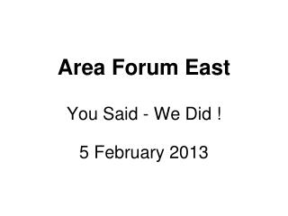 Area Forum East You Said - We Did ! 5 February 2013