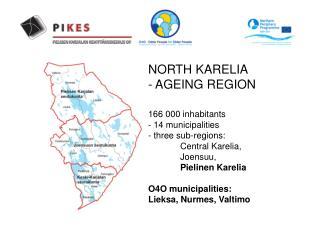 NORTH KARELIA  - AGEING REGION  166 000 inhabitants - 14 municipalities - three sub-regions: