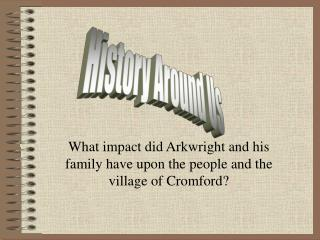 What impact did Arkwright and his family have upon the people and the village of Cromford?