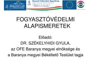 FOGYASZTÓVÉDELMI ALAPISMERETEK Előadó: DR. SZÉKELYHIDI GYULA, az OFE Baranya megyei elnöksége és