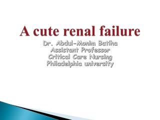 A cute renal failure  Dr. Abdul-Monim Batiha Assistant Professor Critical Care Nursing Philadelphia university