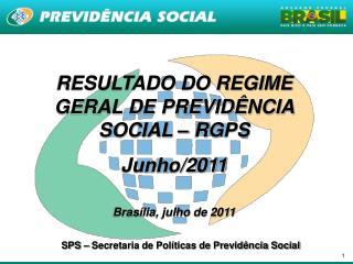 RESULTADO DO REGIME GERAL DE PREVIDÊNCIA SOCIAL – RGPS  Junho/2011 Brasília, julho de 2011