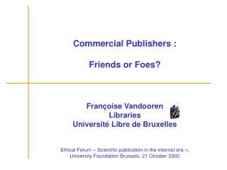 Commercial Publishers : Friends or Foes? Françoise Vandooren Libraries