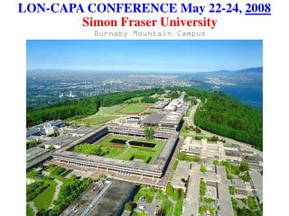 LON-CAPA CONFERENCE May 22-24,  2008 Simon Fraser University Burnaby Mountain Campus