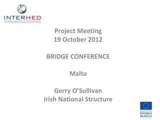 Project Meeting  19 October 2012 BRIDGE CONFERENCE Malta Gerry O'Sullivan Irish National Structure