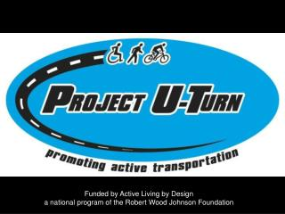 Funded by Active Living by Design  a national program of the Robert Wood Johnson Foundation