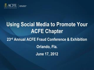 Using Social Media to Promote Your ACFE Chapter 23 rd  Annual ACFE Fraud Conference & Exhibition