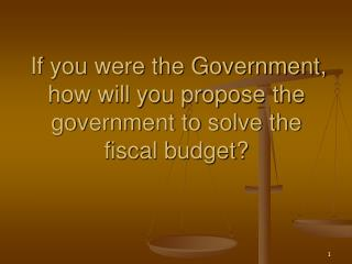 If you were the Government, how will you propose the government to solve the fiscal budget?