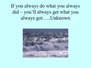 If you always do what you always did   you ll always get what you always got ..Unknown