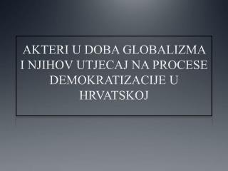 AKTERI U DOBA GLOBALIZMA I NJIHOV UTJECAJ NA PROCESE DEMOKRATIZACIJE U HRVATSKOJ