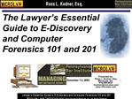 The Lawyer s Essential Guide to E-Discovery and Computer Forensics 101 and 201