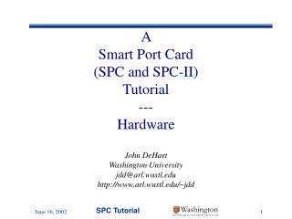 A  Smart Port Card  (SPC and SPC-II) Tutorial --- Hardware John DeHart Washington University