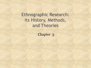Ethnographic Research: Its History, Methods,  and Theories