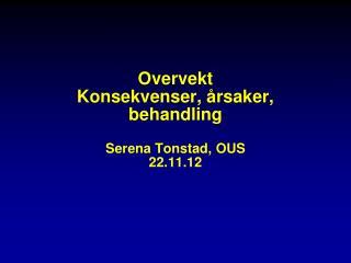 Overvekt Konsekvenser, �rsaker, behandling Serena Tonstad, OUS 22.11.12