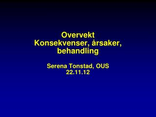 Overvekt Konsekvenser, årsaker, behandling Serena Tonstad, OUS 22.11.12