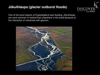 One of the local impacts of Eyjafjallaj kull was flooding. J kulhlaups are more common in Iceland than elsewhere in the