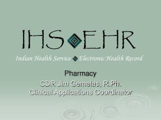 Pharmacy CDR Jim Gemelas, R.Ph. Clinical Applications Coordinator