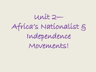 Unit 2� Africa�s Nationalist & Independence Movements!