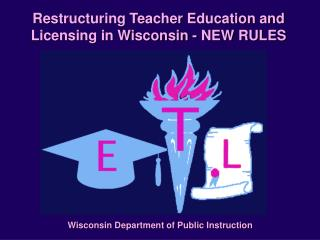 Restructuring Teacher Education and Licensing in Wisconsin - NEW RULES