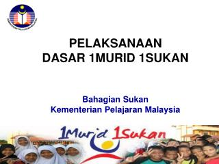 PELAKSANAAN  DASAR 1MURID 1SUKAN Bahagian Sukan Kementerian Pelajaran  Malaysia