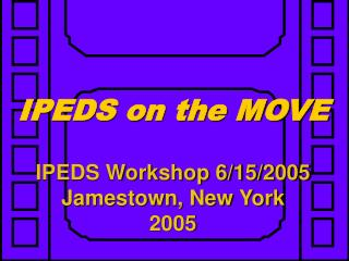 IPEDS on the MOVE IPEDS Workshop 6/15/2005 Jamestown, New York 2005