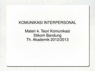KOMUNIKASI INTERPERSONAL Materi 4. Teori Komunikasi Stikom Bandung Th. Akademik 2012/2013