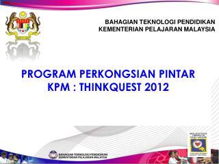 PROGRAM PERKONGSIAN PINTAR  KPM :  THINKQUEST  2012