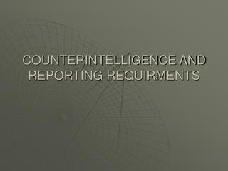 COUNTERINTELLIGENCE AND REPORTING REQUIRMENTS